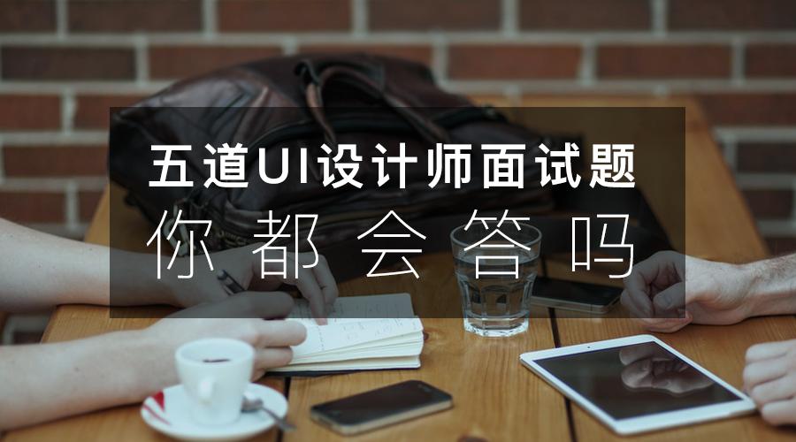 这5道大公司最爱问的UI设计师面试题,怎么答才出彩?